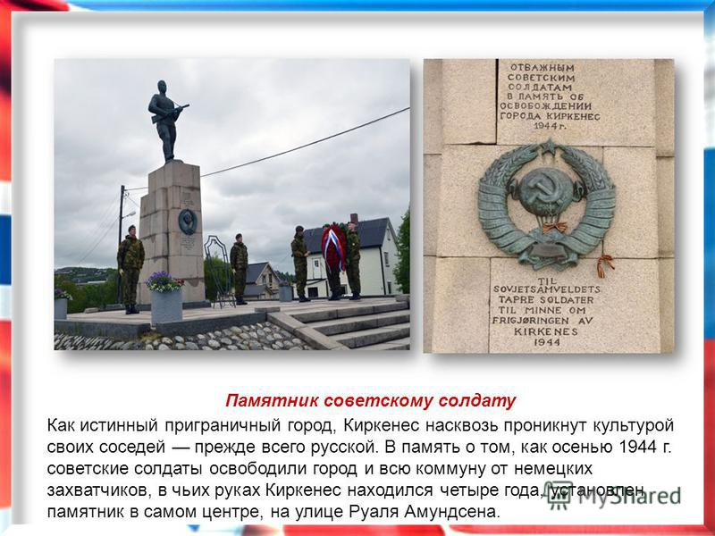 Памятник советскому солдату Как истинный приграничный город, Киркенес насквозь проникнут культурой своих соседей прежде всего русской. В память о том, как осенью 1944 г. советские солдаты освободили город и всю коммуну от немецких захватчиков, в чьих