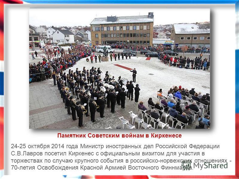 24-25 октября 2014 года Министр иностранных дел Российской Федерации С.В.Лавров посетил Киркенес с официальным визитом для участия в торжествах по случаю крупного события в российско-норвежских отношениях - 70-летия Освобождения Красной Армией Восточ