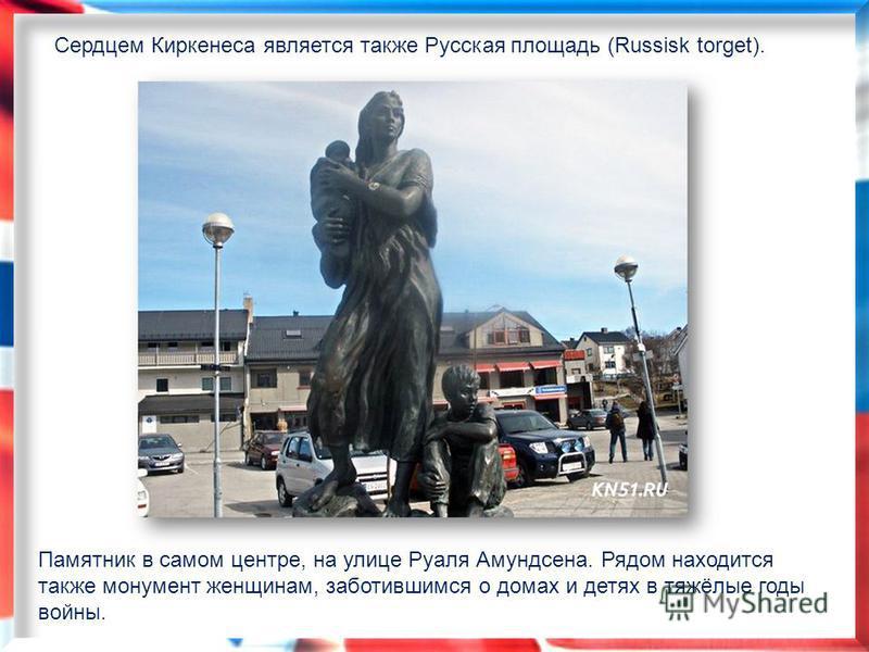 Памятник в самом центре, на улице Руаля Амундсена. Рядом находится также монумент женщинам, заботившимся о домах и детях в тяжёлые годы войны. Сердцем Киркенеса является также Русская площадь (Russisk torget).