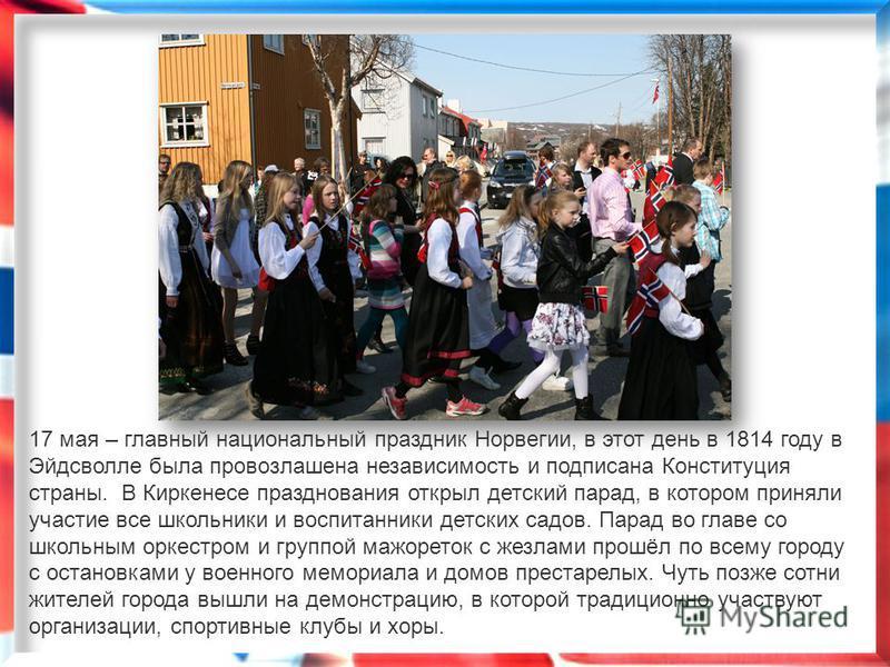 17 мая – главный национальный праздник Норвегии, в этот день в 1814 году в Эйдсволле была провозглашена независимость и подписана Конституция страны. В Киркенесе празднования открыл детский парад, в котором приняли участие все школьники и воспитанник