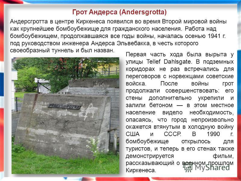 Первая часть хода была вырыта у улицы Tellef Dahlsgate. В подземных коридорах не раз встречались для переговоров с норвежцами советские войска. После войны грот продолжали совершенствовать: его стены дополнительно укрепили и залили бетоном в этом мес