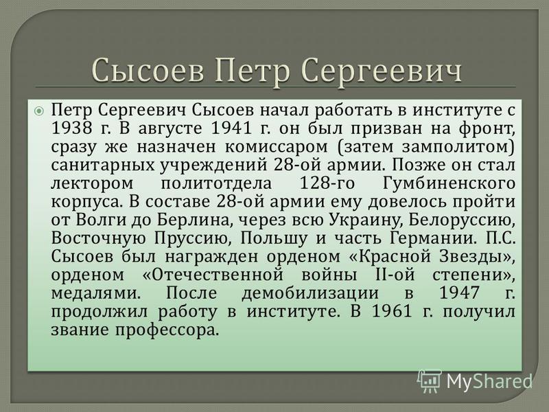 Петр Сергеевич Сысоев начал работать в институте с 1938 г. В августе 1941 г. он был призван на фронт, сразу же назначен комиссаром ( затем замполитом ) санитарных учреждений 28- ой армии. Позже он стал лектором политотдела 128- го Гумбиненского корпу