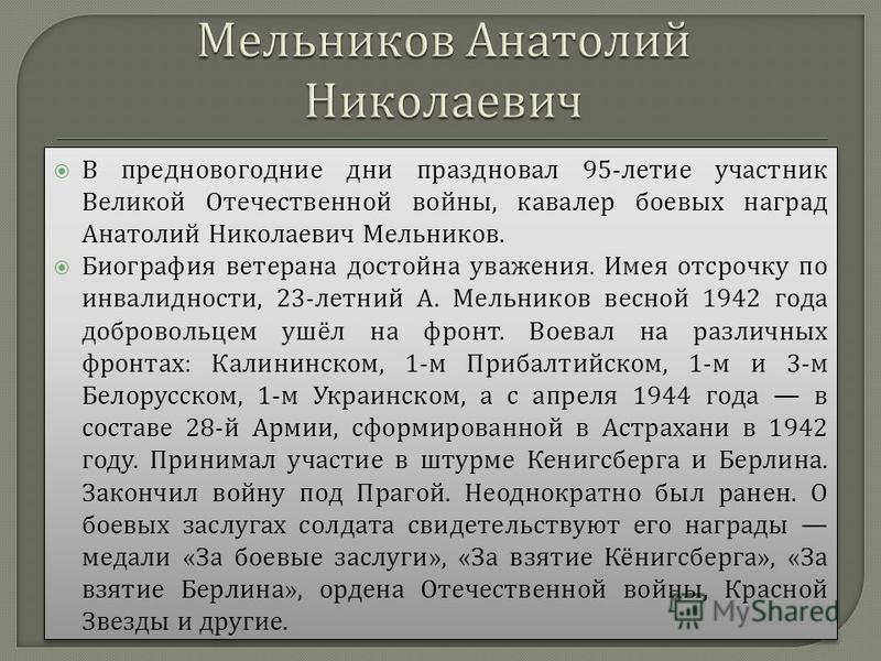 В предновогодние дни праздновал 95- летие участник Великой Отечественной войны, кавалер боевых наград Анатолий Николаевич Мельников. Биография ветерана достойна уважения. Имея отсрочку по инвалидности, 23- летний А. Мельников весной 1942 года доброво