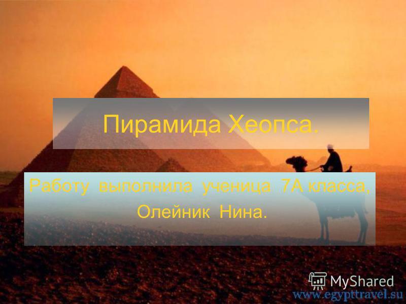 Пирамида Хеопса. Работу выполнила ученица 7А класса, Олейник Нина.