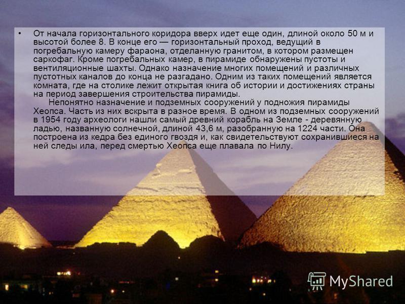 От начала горизонтального коридора вверх идет еще один, длиной около 50 м и высотой более 8. В конце его горизонтальный проход, ведущий в погребальную камеру фараона, отделанную гранитом, в котором размещен саркофаг. Кроме погребальных камер, в пирам