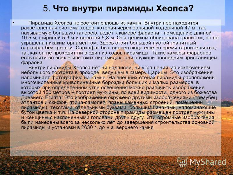 5. Что внутри пирамиды Хеопса? Пирамида Хеопса не состоит сплошь из камня. Внутри нее находится разветвленная система ходов, которая через большой ход длиной 47 м, так называемую большую галерею, ведет к камере фараона - помещению длиной 10,5 м, шири