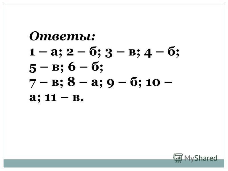 Ответы: 1 – а; 2 – б; 3 – в; 4 – б; 5 – в; 6 – б; 7 – в; 8 – а; 9 – б; 10 – а; 11 – в.