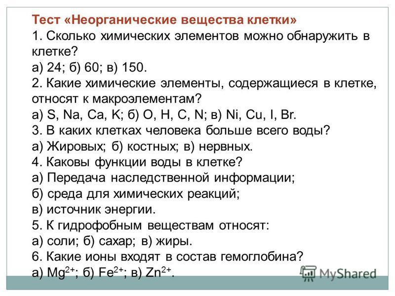 Тест «Неорганические вещества клетки» 1. Сколько химических элементов можно обнаружить в клетке? а) 24; б) 60; в) 150. 2. Какие химические элементы, содержащиеся в клетке, относят к макроэлементам? а) S, Na, Ca, K; б) O, H, C, N; в) Ni, Cu, I, Br. 3.