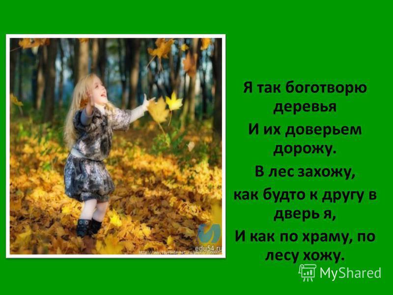 Я так боготворю деревья И их доверьем дорожу. В лес захожу, как будто к другу в дверь я, И как по храму, по лесу хожу.