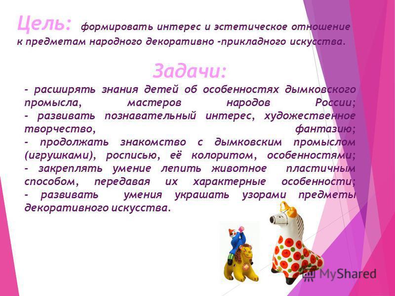 Задачи: - расширять знания детей об особенностях дымковского промысла, мастеров народов России; - развивать познавательный интерес, художественное творчество, фантазию; - продолжать знакомство с дымковским промыслом (игрушками), росписью, её колорито