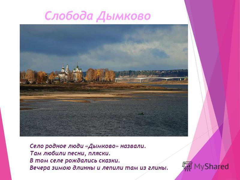 Слобода Дымково Село родное люди «Дымково» назвали. Там любили песни, пляски. В том селе рождались сказки. Вечера зимою длинны и лепили там из глины.