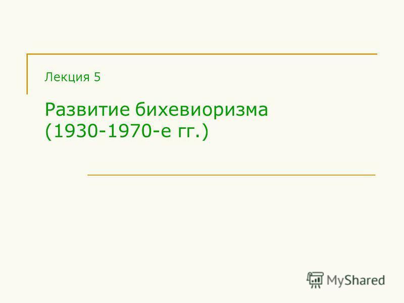 Лекция 5 Развитие бихевиоризма (1930-1970-е гг.)