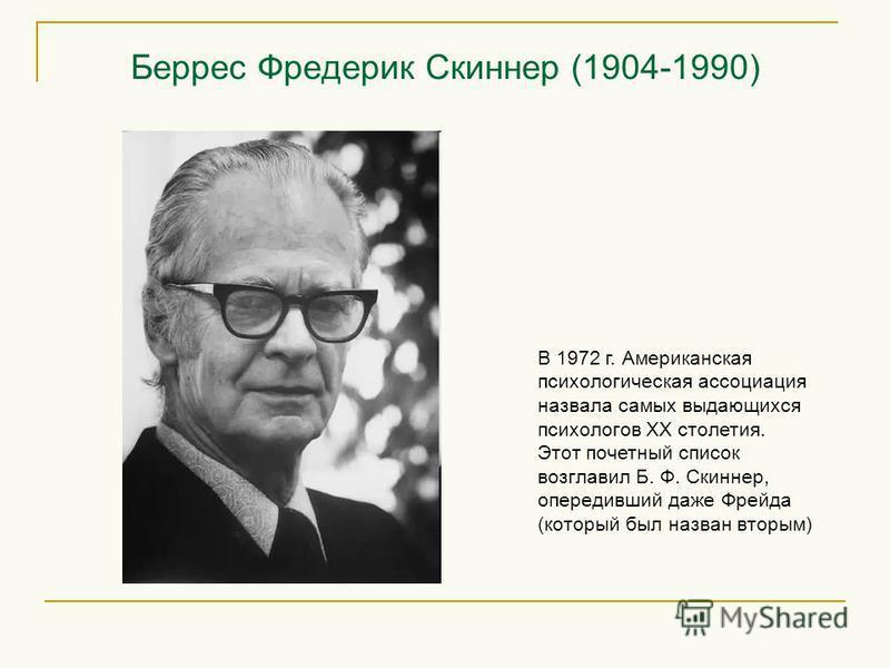 Беррес Фредерик Скиннер (1904-1990) В 1972 г. Американская психологическая ассоциация назвала самых выдающихся психологов XX столетия. Этот почетный список возглавил Б. Ф. Скиннер, опередивший даже Фрейда (который был назван вторым)