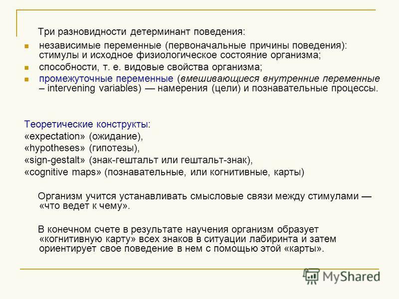 Три разновидности детерминант поведения: независимые переменные (первоначальные причины поведения): стимулы и исходное физиологическое состояние организма; способности, т. е. видовые свойства организма; промежуточные переменные (вмешивающиеся внутрен