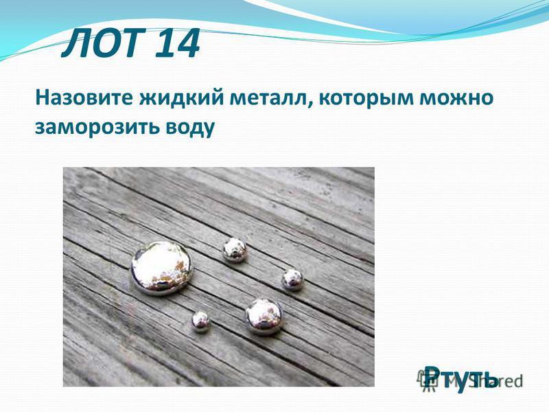 Назовите жидкий металл, которым можно заморозить воду Ртуть ЛОТ 14