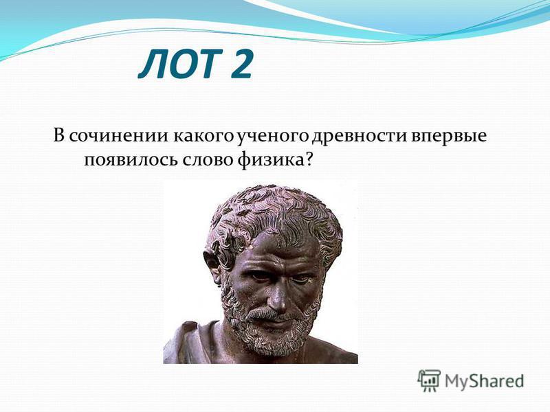 ЛОТ 2 В сочинении какого ученого древности впервые появилось слово физика?