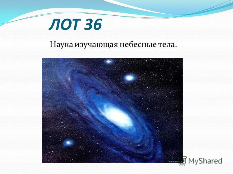 ЛОТ 36 Наука изучающая небесные тела.