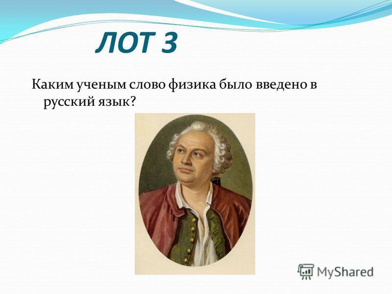 ЛОТ 3 Каким ученым слово физика было введено в русский язык?