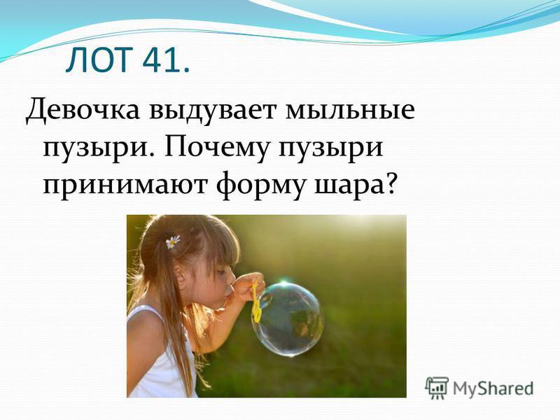 ЛОТ 41. Девочка выдувает мыльные пузыри. Почему пузыри принимают форму шара?
