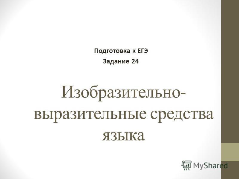 Изобразительно- выразительные средства языка Подготовка к ЕГЭ Задание 24