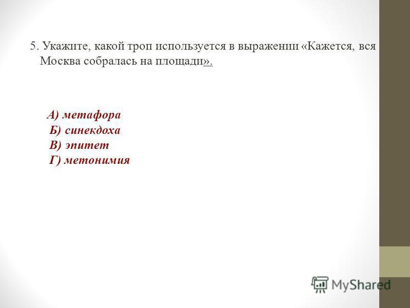 5. Укажите, какой троп используется в выражении «Кажется, вся Москва собралась на площади». А) метафора Б) синекдоха В) эпитет Г) метонимия