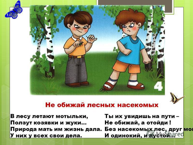 Не обижай лесных насекомых В лесу летают мотыльки, Ползут козявки и жуки… Природа мать им жизнь дала. У них у всех свои дела. Ты их увидишь на пути – Не обижай, а отойди ! Без насекомых лес, друг мой И одинокий, и пустой…