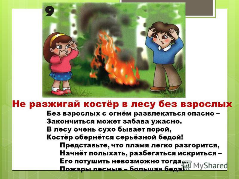 Не разжигай костёр в лесу без взрослых Без взрослых с огнём развлекаться опасно – Закончиться может забава ужасно. В лесу очень сухо бывает порой, Костёр обернётся серьёзной бедой! Представьте, что пламя легко разгорится, Начнёт полыхать, разбегаться