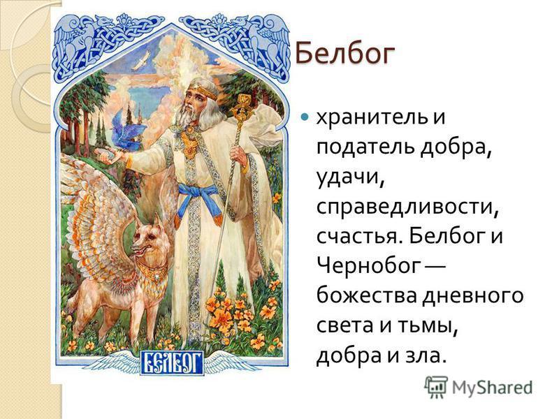 Белбог хранитель и податель добра, удачи, справедливости, счастья. Белбог и Чернобог божества дневного света и тьмы, добра и зла.