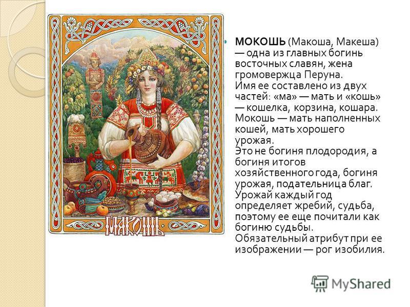 МОКОШЬ ( Макоша, Макеша ) одна из главных богинь восточных славян, жена громовержца Перуна. Имя ее составлено из двух частей : « ма » мать и « кошь » кошелка, корзина, кошара. Мокошь мать наполненных кошей, мать хорошего урожая. Это не богиня плодоро