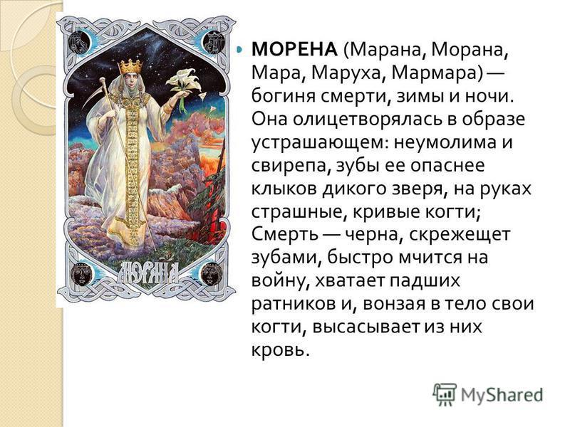 МОРЕНА ( Марана, Морана, Мара, Маруха, Мармара ) богиня смерти, зимы и ночи. Она олицетворялась в образе устрашающем : неумолима и свирепа, зубы ее опаснее клыков дикого зверя, на руках страшные, кривые когти ; Смерть черна, скрежещет зубами, быстро