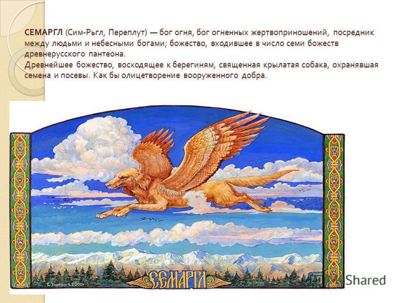 СЕМАРГЛ ( Сим - Рьгл, Переплут ) бог огня, бог огненных жертвоприношений, посредник между людьми и небесными богами ; божество, входившее в число семи божеств древнерусского пантеона. Древнейшее божество, восходящее к берегиням, священная крылатая со