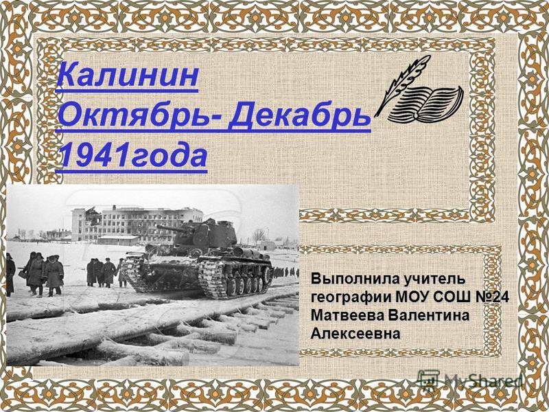 Калинин Октябрь- Декабрь 1941 года Выполнила учитель географии МОУ СОШ 24 Матвеева Валентина Алексеевна