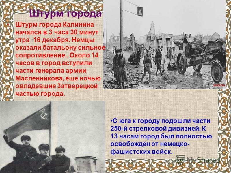 Штурм города Штурм города Калинина начался в 3 часа 30 минут утра 16 декабря. Немцы оказали батальону сильное сопротивление. Около 14 часов в город вступили части генерала армии Масленникова, еще ночью овладевшие 3 атверецкой частью города. С юга к г