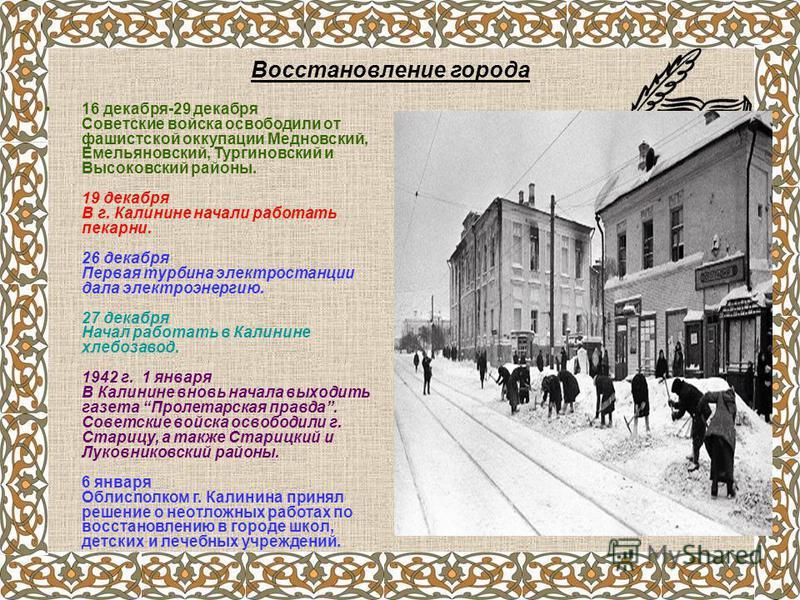 16 декабря-29 декабря Советские войска освободили от фашистской оккупации Медновский, Емельяновский, Тургиновский и Высоковский районы. 19 декабря В г. Калинине начали работать пекарни. 26 декабря Первая турбина электростанции дала электроэнергию. 27