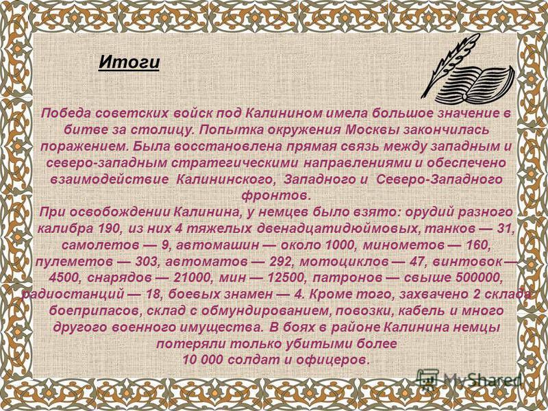 Итоги Победа советских войск под Калинином имела большое значение в битве за столицу. Попытка окружения Москвы закончилась поражением. Была восстановлена прямая связь между западным и северо-западным стратегическими направлениями и обеспечено взаимод