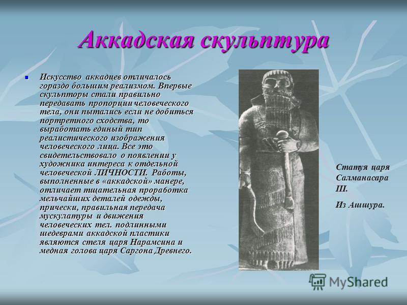 Аккадская скульптура Искусство аккадцев отличалось гораздо большим реализмом. Впервые скульпторы стали правильно передавать пропорции человеческого тела, они пытались если не добиться портретного сходства, то выработать единый тип реалистического изо