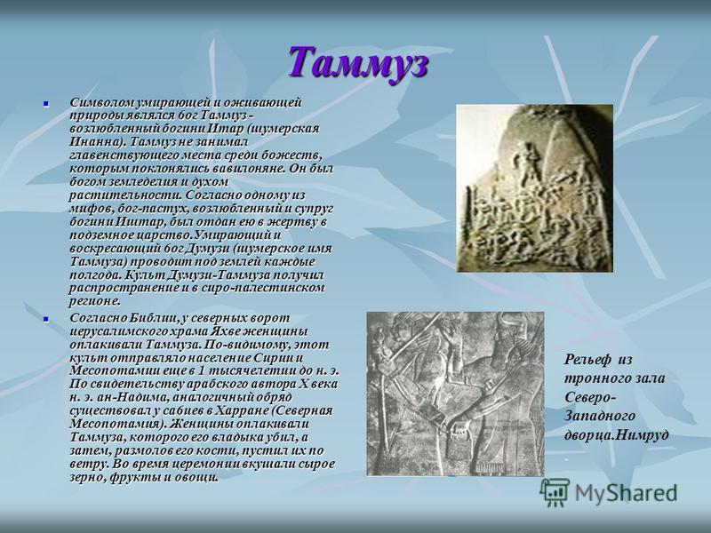 Таммуз Символом умирающей и оживающей природы являлся 6 ог Таммуз - возлюбленный богини Итар (шумерская Инанна). Таммуз не занимал главенствующего места среди божеств, которым поклонялись вавилоняне. Он был богом земледелия и духом растительности. Со