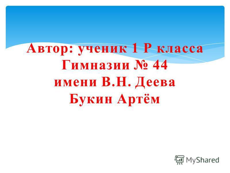 Автор: ученик 1 Р класса Гимназии 44 имени В.Н. Деева Букин Артём