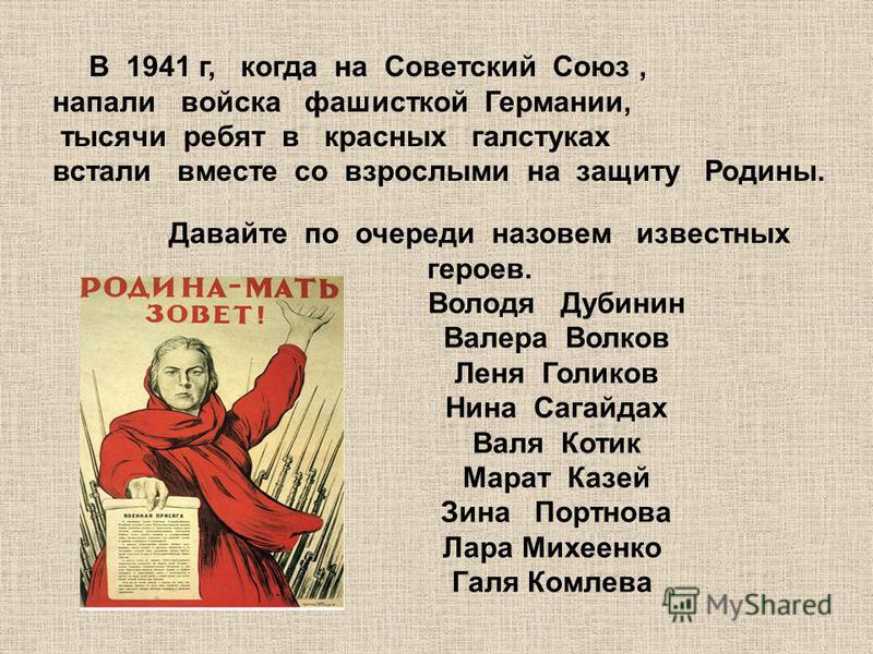 В 1941 г, когда на Советский Союз, напали войска фашисткой Германии, тысячи ребят в красных галстуках встали вместе со взрослыми на защиту Родины. Давайте по очереди назовем известных героев. Володя Дубинин Валера Волков Леня Голиков Нина Сагайдах Ва