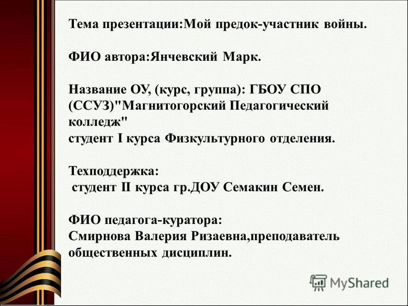 Тема презентации:Мой предок-участник войны. ФИО автора:Янчевский Марк. Название ОУ, (курс, группа): ГБОУ СПО (ССУЗ)