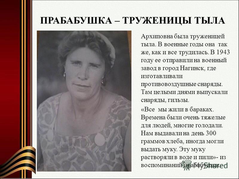 ПРАБАБУШКА – ТРУЖЕНИЦЫ ТЫЛА Архиповна была труженицей тыла. В военные годы она так же, как и все трудилась. В 1943 году ее отправили на военный завод в город Нагинск, где изготавливали противовоздушные снаряды. Там целыми днями выпускали снаряды, гил