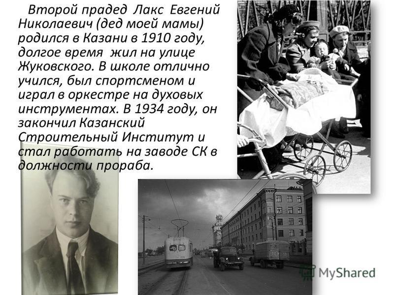 Второй прадед Лакс Евгений Николаевич (дед моей мамы) родился в Казани в 1910 году, долгое время жил на улице Жуковского. В школе отлично учился, был спортсменом и играл в оркестре на духовых инструментах. В 1934 году, он закончил Казанский Строитель