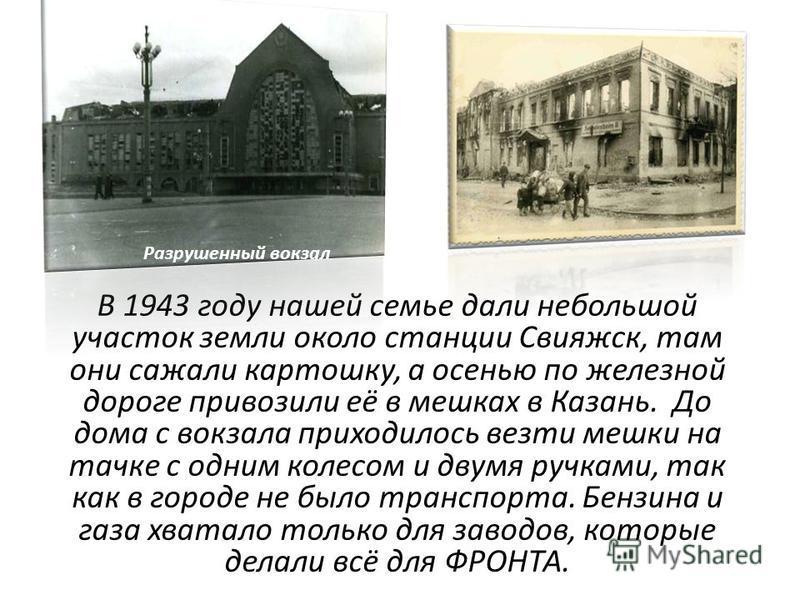 В 1943 году нашей семье дали небольшой участок земли около станции Свияжск, там они сажали картошку, а осенью по железной дороге привозили её в мешках в Казань. До дома с вокзала приходилось везти мешки на тачке с одним колесом и двумя ручками, так к