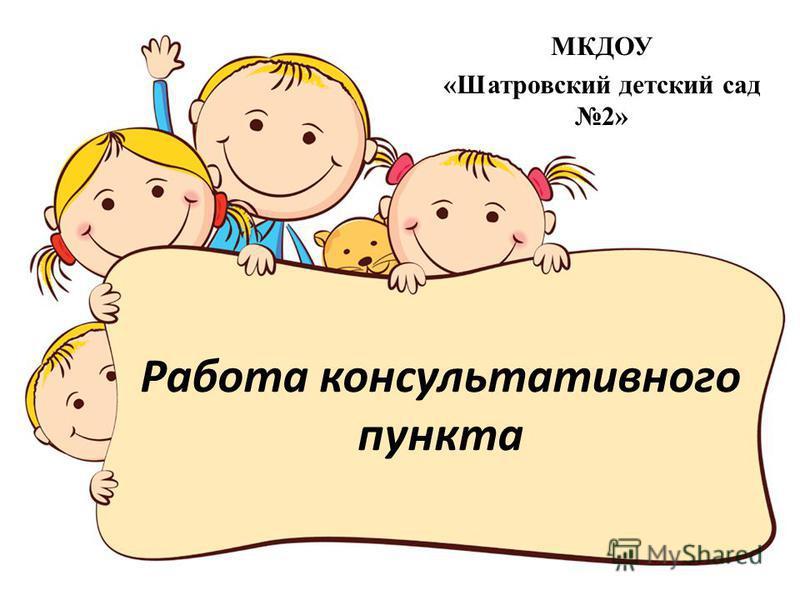 Работа консультативного пункта МКДОУ «Шатровский детский сад 2»