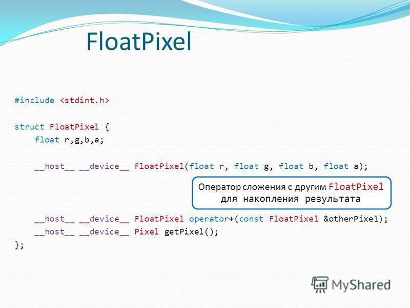 FloatPixel #include struct FloatPixel { float r,g,b,a; __host__ __device__ FloatPixel(float r, float g, float b, float a); __host__ __device__ FloatPixel operator+(const FloatPixel &otherPixel); __host__ __device__ Pixel getPixel(); }; Оператор сложе