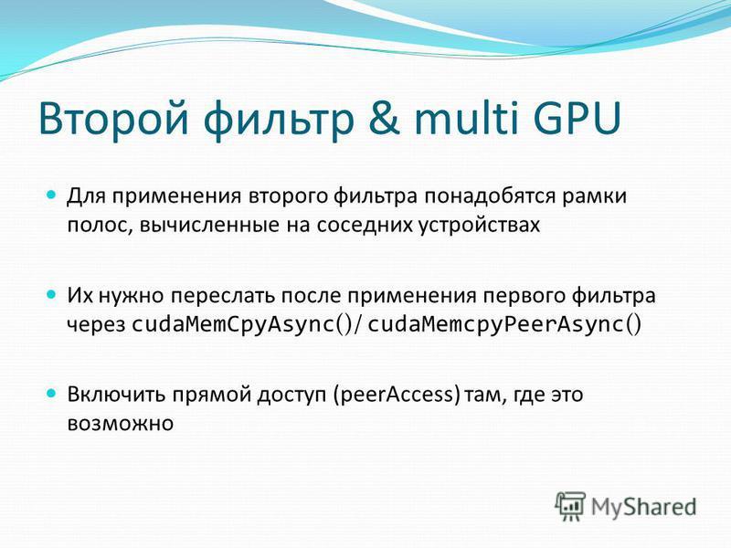 Второй фильтр & multi GPU Для применения второго фильтра понадобятся рамки полос, вычисленные на соседних устройствах Их нужно переслать после применения первого фильтра через cudaMemCpyAsync ()/ cudaMemcpyPeerAsync () Включить прямой доступ (peerAcc