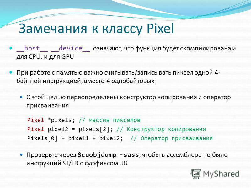 Замечания к классу Pixel __host__ __device__ означают, что функция будет скомпилирована и для CPU, и для GPU При работе с памятью важно считывать/записывать пиксел одной 4- байтной инструкцией, вместо 4 однобайтовых С этой целью переопределены констр