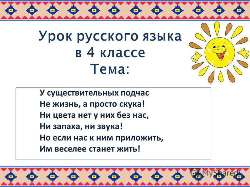 Урок русского языка в 4 классе Тема: « Имя прилагательное. Правописание безударных падежных окончаний имён прилагательных» У существительных подчас Не жизнь, а просто скука! Ни цвета нет у них без нас, Ни запаха, ни звука! Но если нас к ним приложить