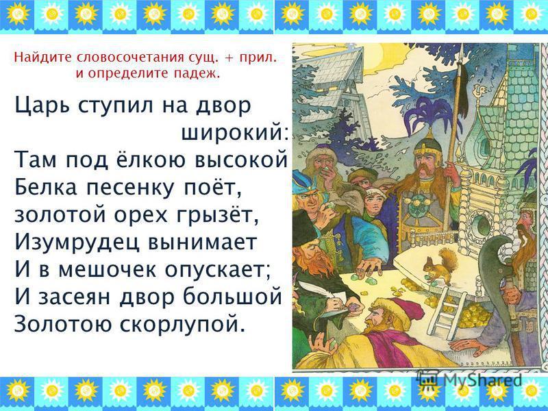Найдите словосочетания сущ. + прил. и определите падеж. Царь ступил на двор широкий: Там под ёлкою высокой Белка песенку поёт, золотой орех грызёт, Изумрудец вынимает И в мешочек опускает; И засеян двор большой Золотою скорлупой.