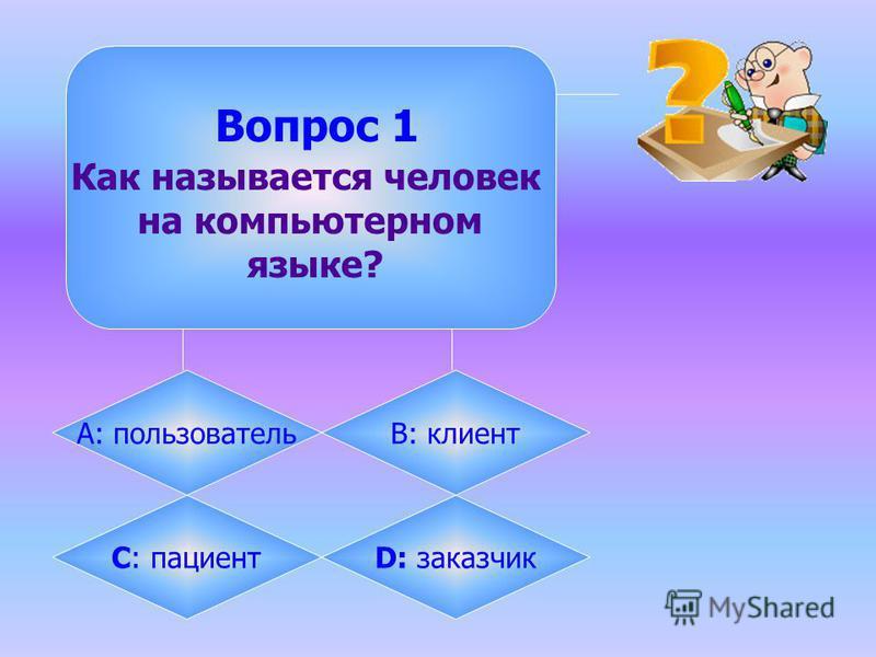 Вопрос 1 Как называется человек на компьютерном языке? А: пользовательB: клиент C: пациента: заказчик